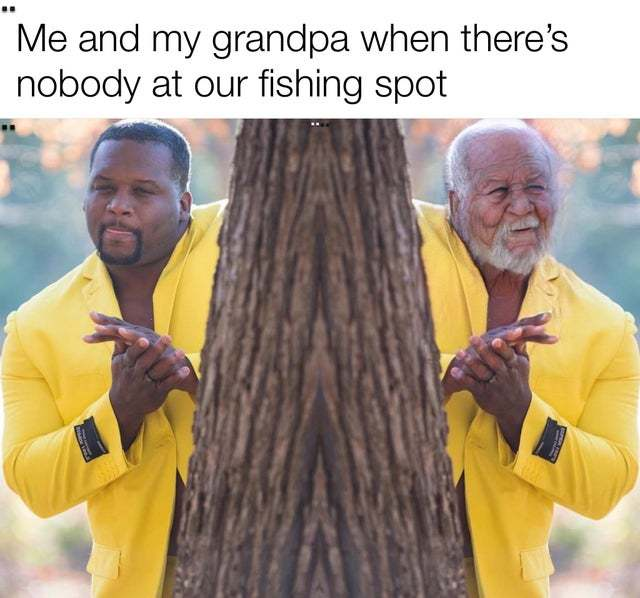 Me and my grandpa when there's nobody at our fishing spot - meme