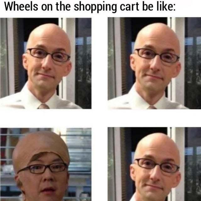 Wheels on the shopping cart be like - meme