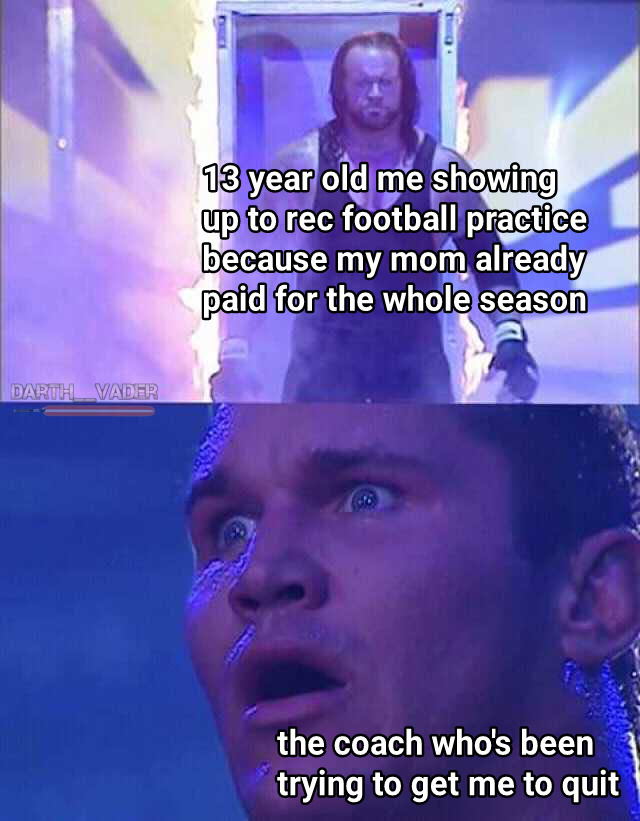 True story, he made me a tackle dummy everyday, always surprised that I'd return next practice - meme