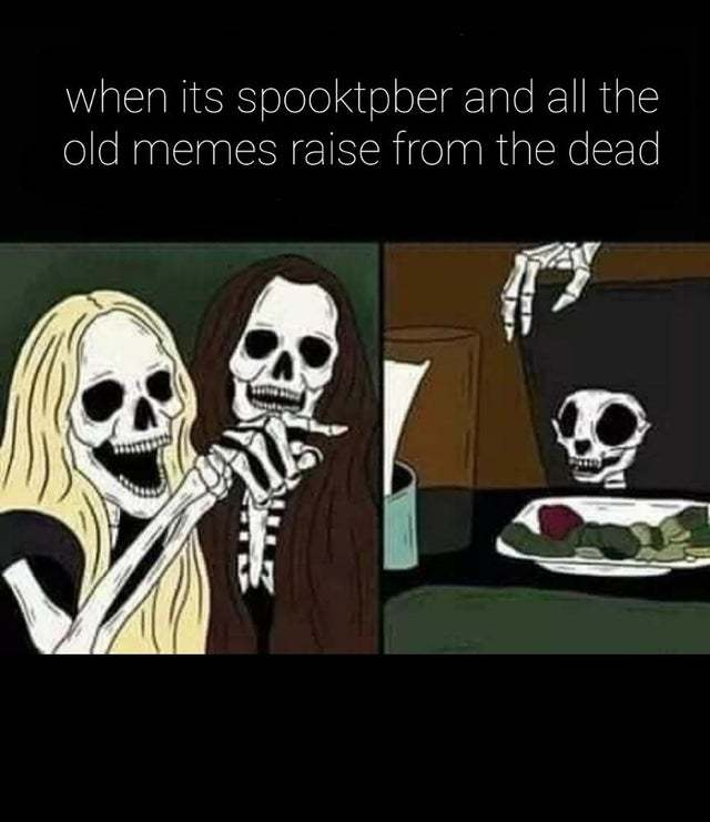 When it's spooktober and all the old memes raise from the dead