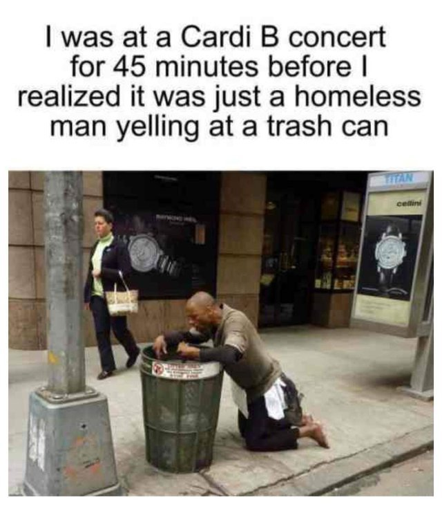 I was at a Cardi B concert for 45 minutes before I realized it was just a homeless man yelling at a trash can - meme
