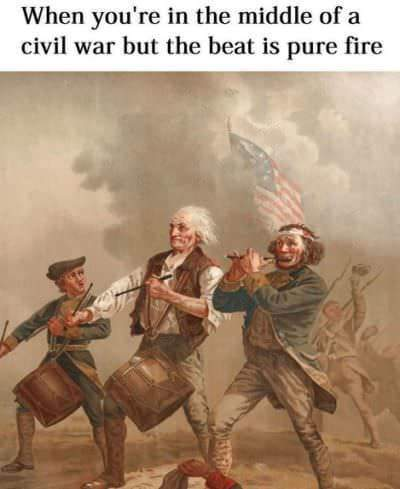 When you are in the middle of a civil war but the beat is pure fire - meme