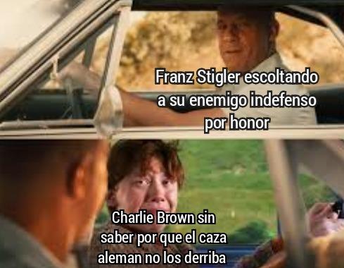 Contexto: despues de bomberdear Bremen, Charlie Brown se estaba alejando en su ya dañado avion, al ver que estaba indefenso el piloto alemán Franz Stigler decidio escoltarlo hasta Francia para que no lo derribaran,  Joder ese si es un verdadero hombre - meme