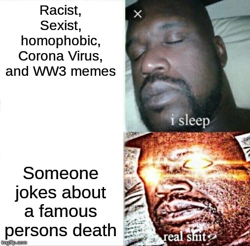 fuck people who get triggered over Kobe memes but they are okay with joking about non famous people deaths
