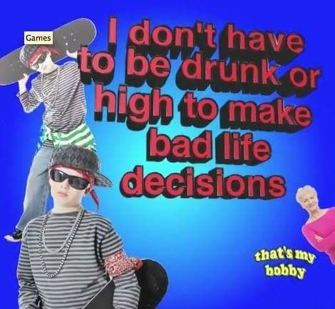 I don't have to be drunk or high to make bad life decisions - meme