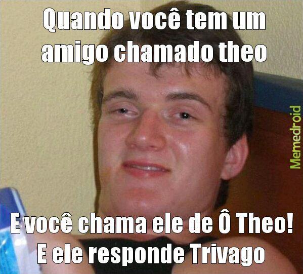 Eu tenho um amigo chamado theo hhehebehe - meme