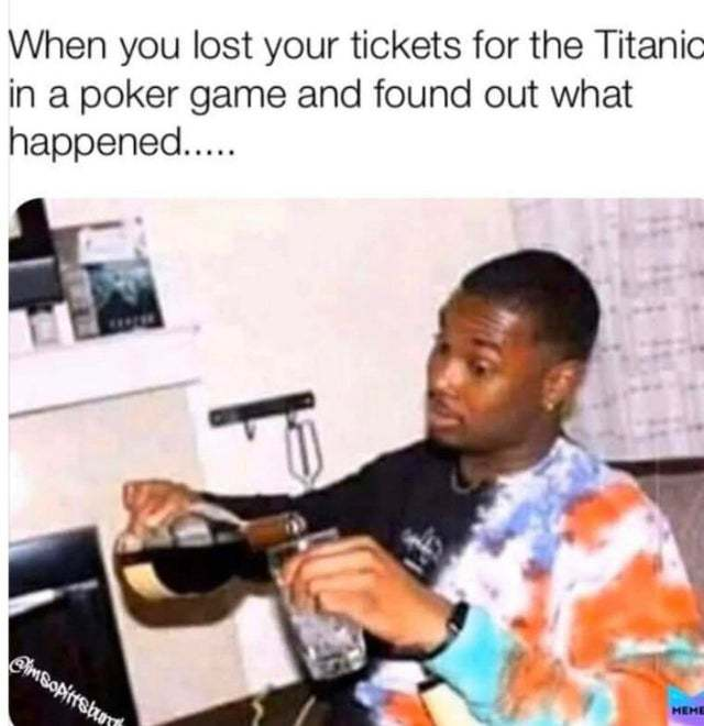 When you lost your tickets for the Titanic in a poker game and found out what happened - meme