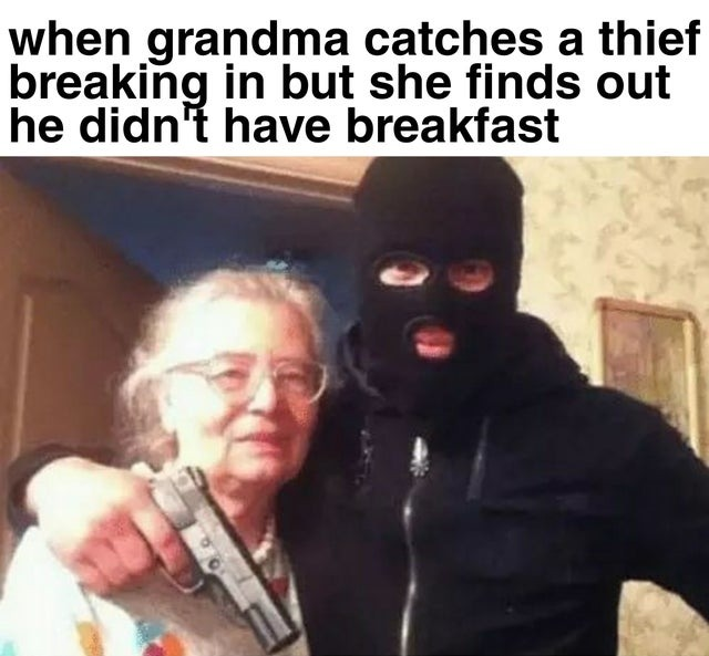When grandma catches a thief breaking in but she finds out he did not have breakfast - meme