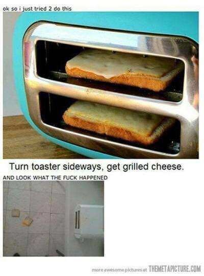 Turn toaster sideways, get grilled cheese - meme