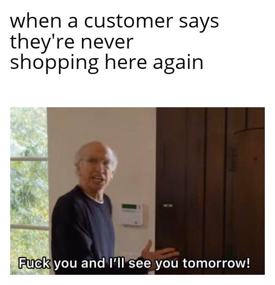 I hope you NEVER shop here again - meme