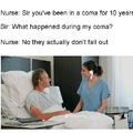 Sir you've been in a coma for 10 years