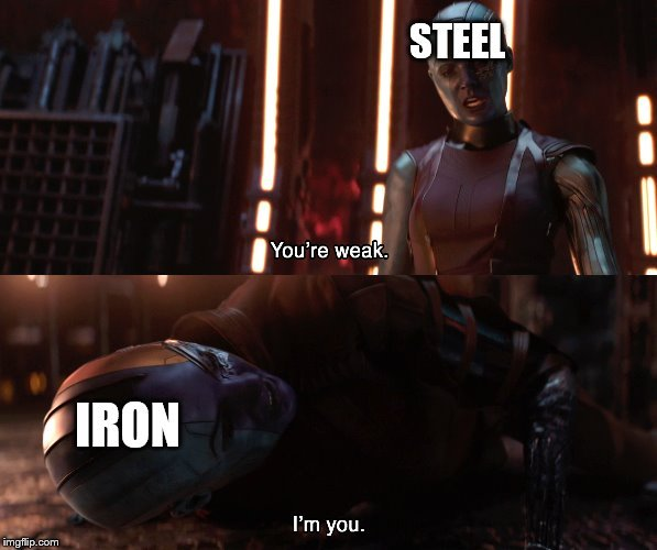 steel is actually more or less like iron, just a lot stronger - meme