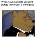 When your mom lets you drink orange juice out of a wine glass