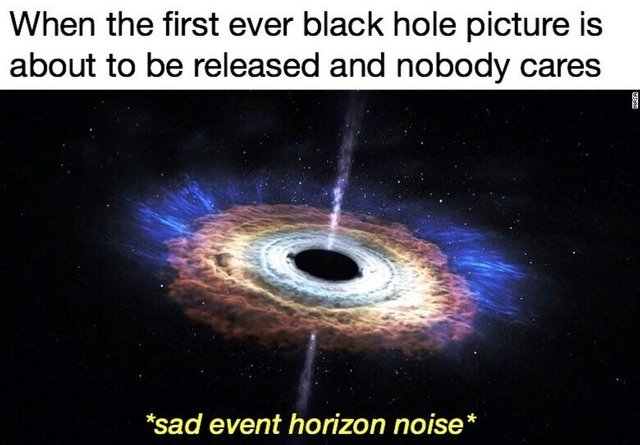 When the fisrt ever black hole picture is about to be released and nobody cares - meme