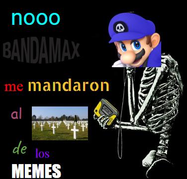 nooo bandamax me mandaron al sementerio de los memes
