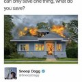 Your house is burning down! You can only save one thing, what do you save?