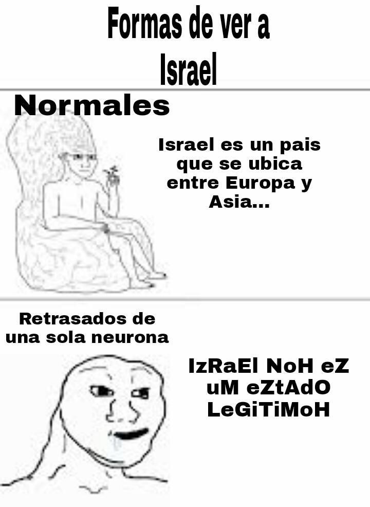 Tipico del idiota que viene con lo de israel que no es un estado legitimo cuando no sabe ni donde putas quedq - meme