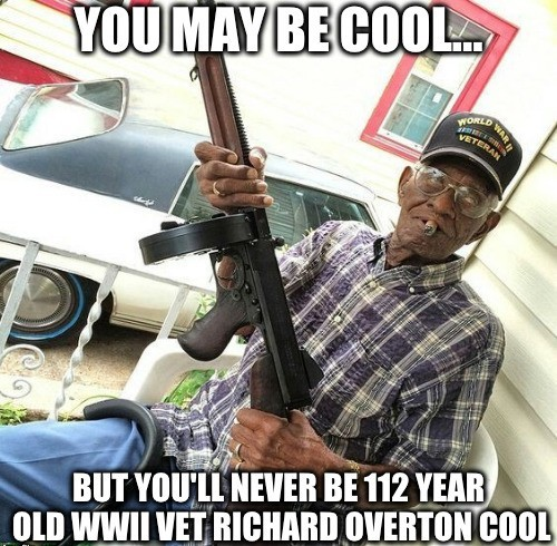 The oldest living WWII veteran, Richard Overton, 112 years old, gun totin' cigar smokin' whisky drinkin' stud. - meme