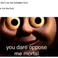 U dare oppose me mortal