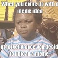 When you forget a meme idea