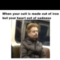 When your suit is made out of iron but your heart out of sadness