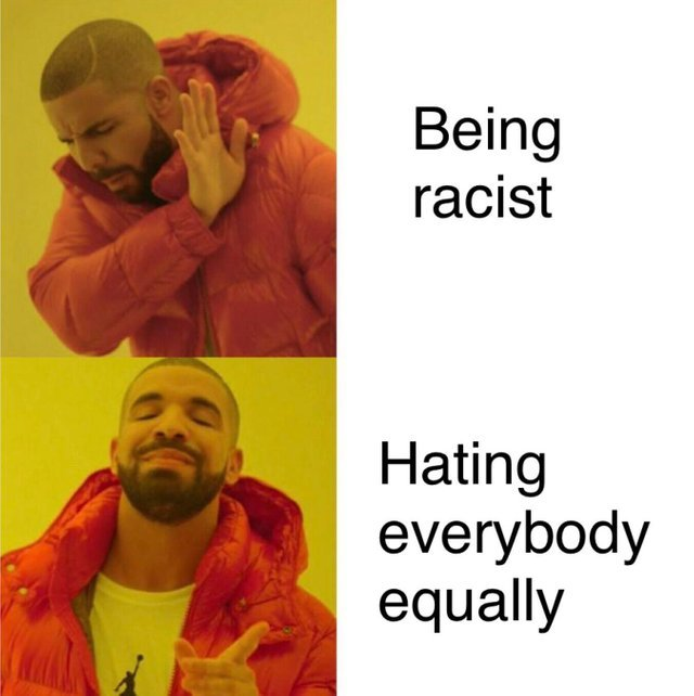 I'm not racist, I hate everybody equally - meme