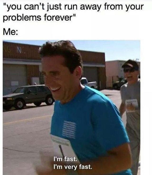 You can't just run away from your problems forever - meme