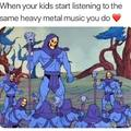 When your kids start listening to the same heavy metal music you do