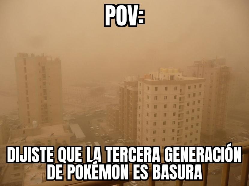 Perdon por el POV. PD: A mi me gusta la tercera generación, pero creo que hay mejores - meme