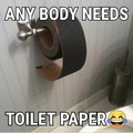 Any body needs toilet paper?