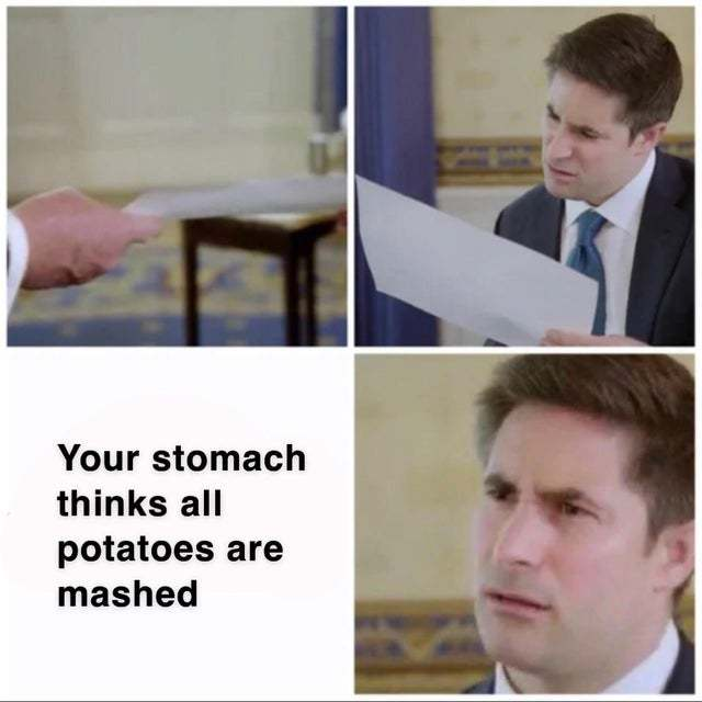 Your stomach thinkgs all potatoes are mashed - meme