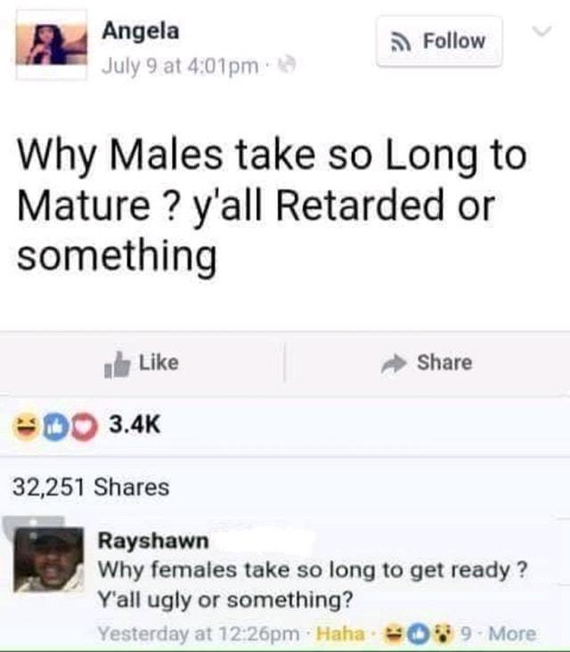 Why do females take so long to get ready? Why do males take so long to mature? - meme