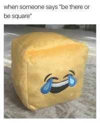 "When some says ""be there or be square"" - meme"