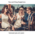 You can't buy happiness because you are poor