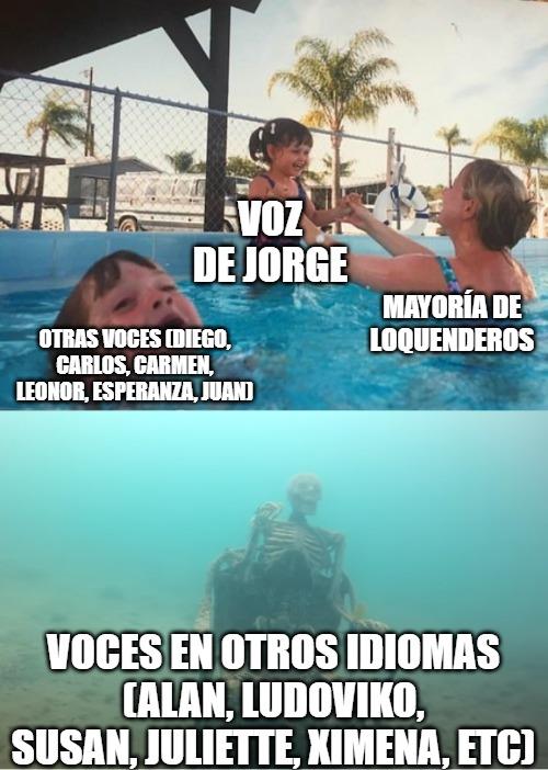Contexto: La mayoría de Loquenderos usa la voz de Jorge para narrar sus videos. Dejando en segundo plano a otras voces en español y abandonadas y muertas a las voces en otro idioma. - meme