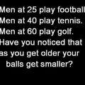 """""""voce ja percebeu que conforme voce fica velho suas bolas ficam menores?"""""""