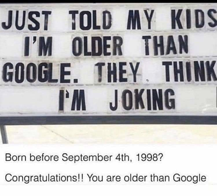 Everyone who is younger then google your opinion doesn't count - meme