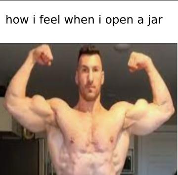 how i feel when i open a jar - meme