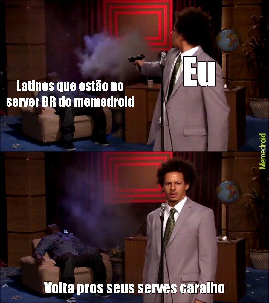 Ta uma bosta mas e o inicio de um movimento contra os latinos que estão no server BR - meme