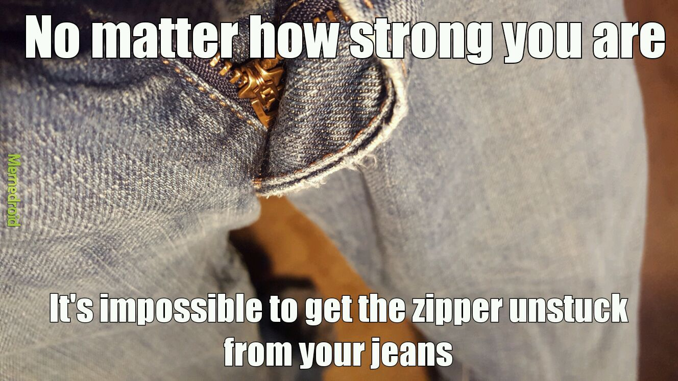 When the zipper gets stuck in your jeans - meme
