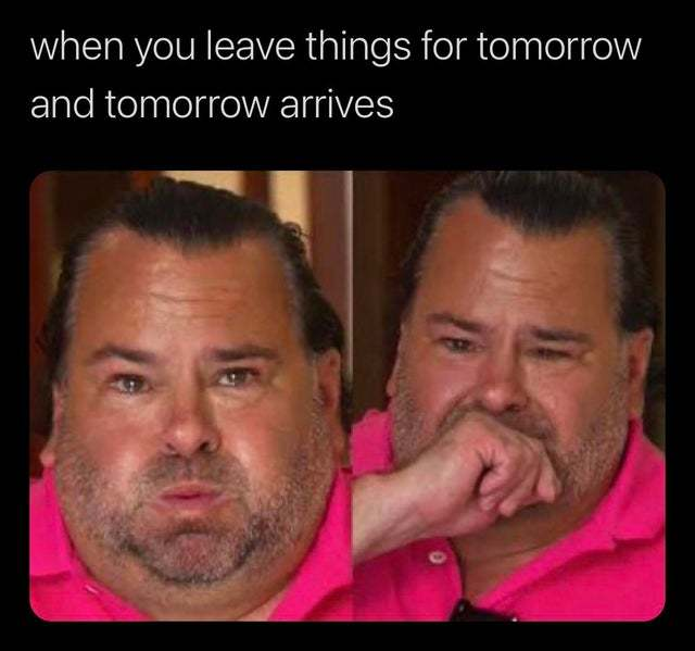 When you leave things for tomorrow and tomorrow arrives - meme