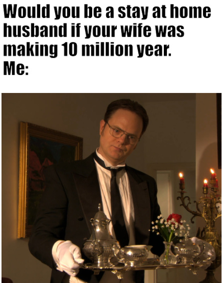 Would you be a stay at home husband if your wife was making 10 million year - meme
