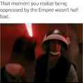 Quand tu réalise qu'etre oppressé par l'Empire n'étais finalement pas si terrible que ça