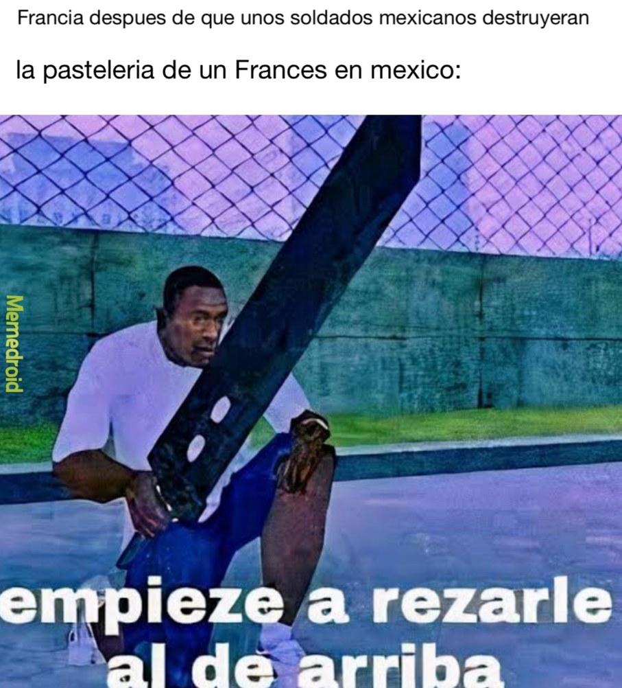 CONTEXTO:(no es la guerra de 1862) Francia le declaró la guerra a mexico luego de que unos oficiales mexicanos destruyeran la pastelería de un francés…. Francia se arde fácilmente - meme