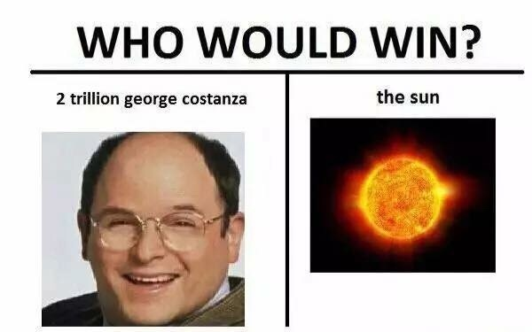 I think 1 George Constanza is bigger than the sun - meme
