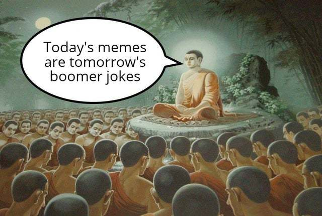 Today's memes are tomorrow's boomer jokes