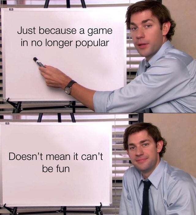 Just because a game is no longer popular doesn't mean it can't be fun - meme