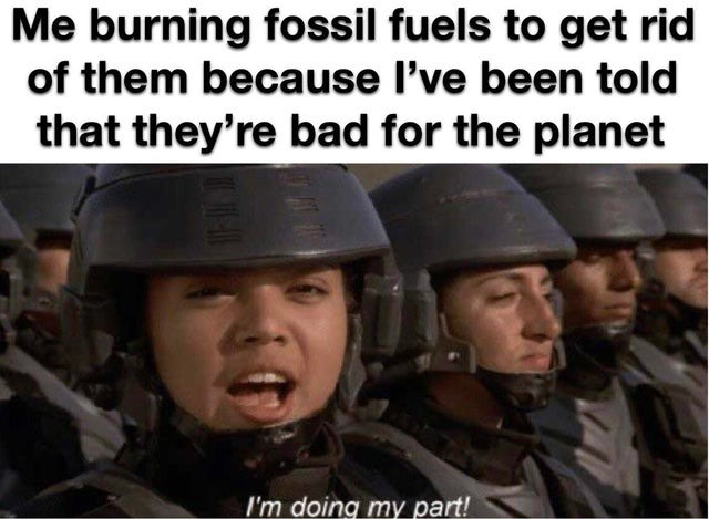 Fossil fuels are bad for the planet. Let's burn them - meme