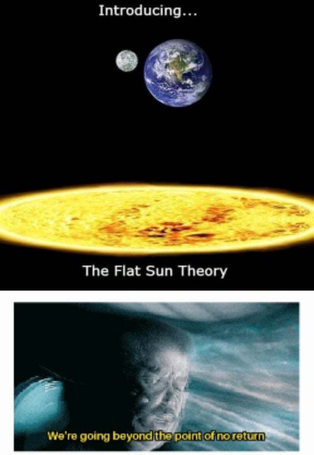 The sun IS FLAT! U HAVE TO BE STUPID TO THINK OTHERWISE yOU FILTHY COMMUNISTS! - meme
