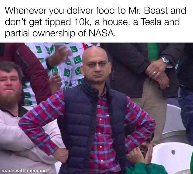 Whenever you deliver food to Mr. Beast and don't get tipped 10k, a house, a Tesla and partial ownership of NASA - meme